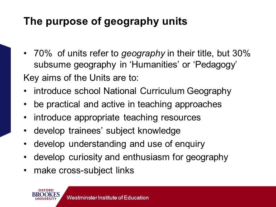 Westminster Institute of Education The purpose of geography units 70% of units refer to geography in their title, but 30% subsume geography in Humanities or Pedagogy Key aims of the Units are to: introduce school National Curriculum Geography be practical and active in teaching approaches introduce appropriate teaching resources develop trainees subject knowledge develop understanding and use of enquiry develop curiosity and enthusiasm for geography make cross-subject links