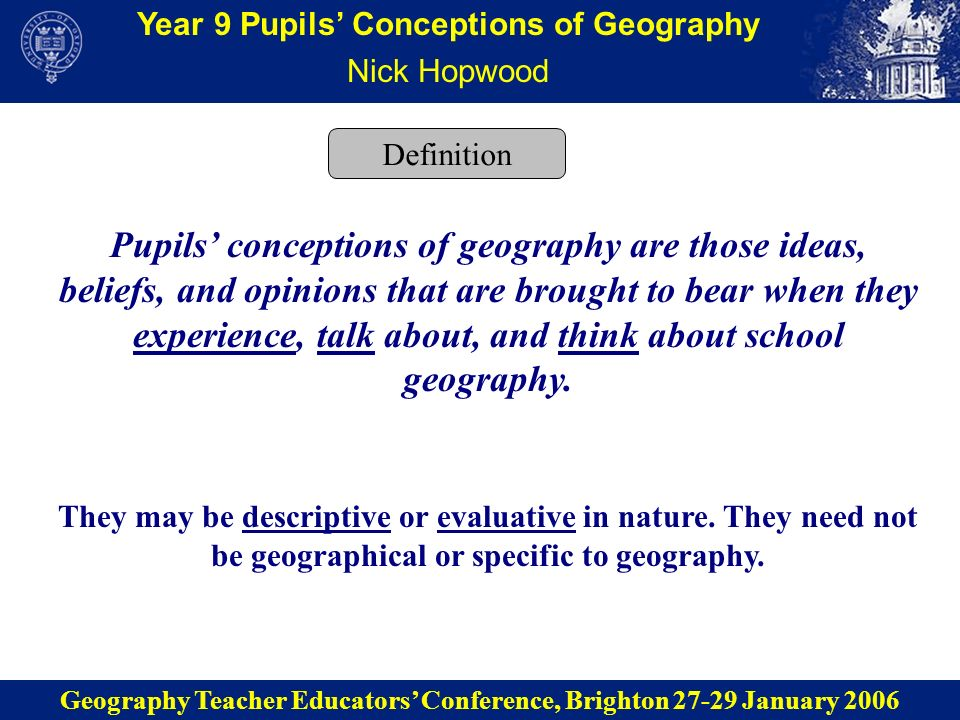 Year 9 Pupils Conceptions of Geography Nick Hopwood Geography Teacher Educators Conference, Brighton 27-29 January 2006 Definition Pupils conceptions