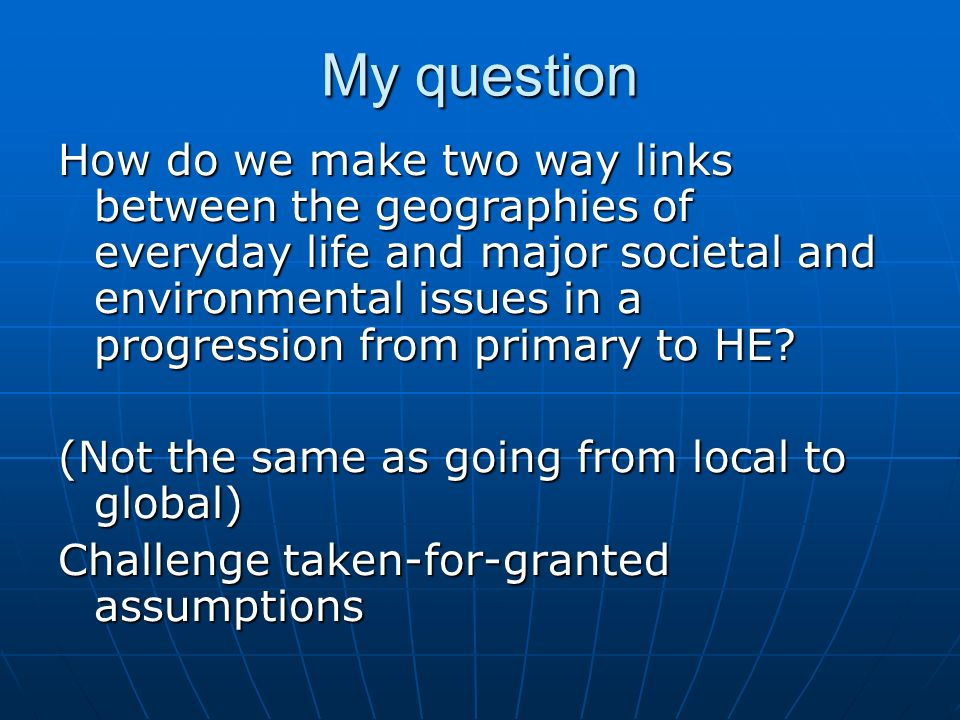 My question How do we make two way links between the geographies of everyday life and major societal and environmental issues in a progression from primary to HE.