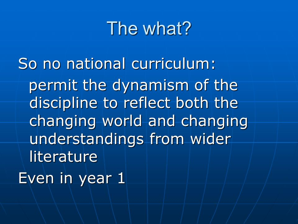 The what? So no national curriculum: permit the dynamism of the discipline to reflect both the changing world and changing understandings from wider l