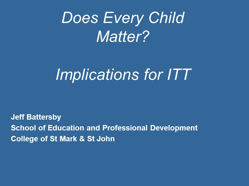 Does Every Child Matter? Implications for ITT Jeff Battersby School of Education and Professional Development College of St Mark & St John
