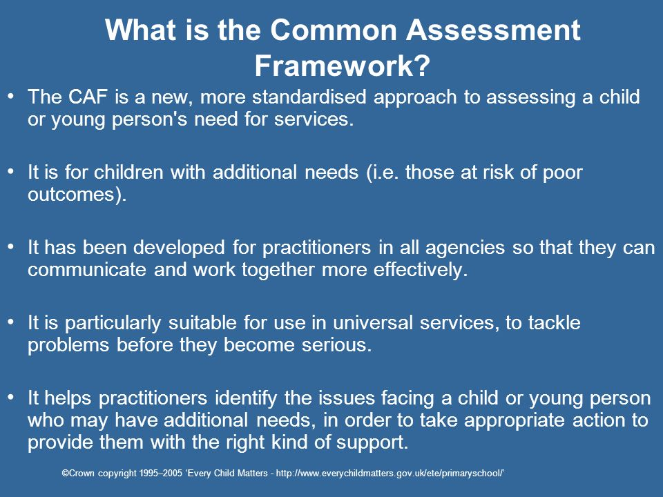 What is the Common Assessment Framework? The CAF is a new, more standardised approach to assessing a child or young person's need for services. It is
