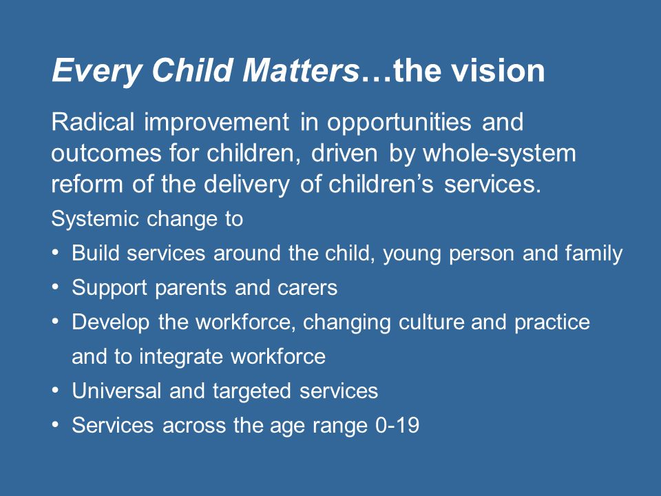 Every Child Matters…the vision Systemic change to Build services around the child, young person and family Support parents and carers Develop the work