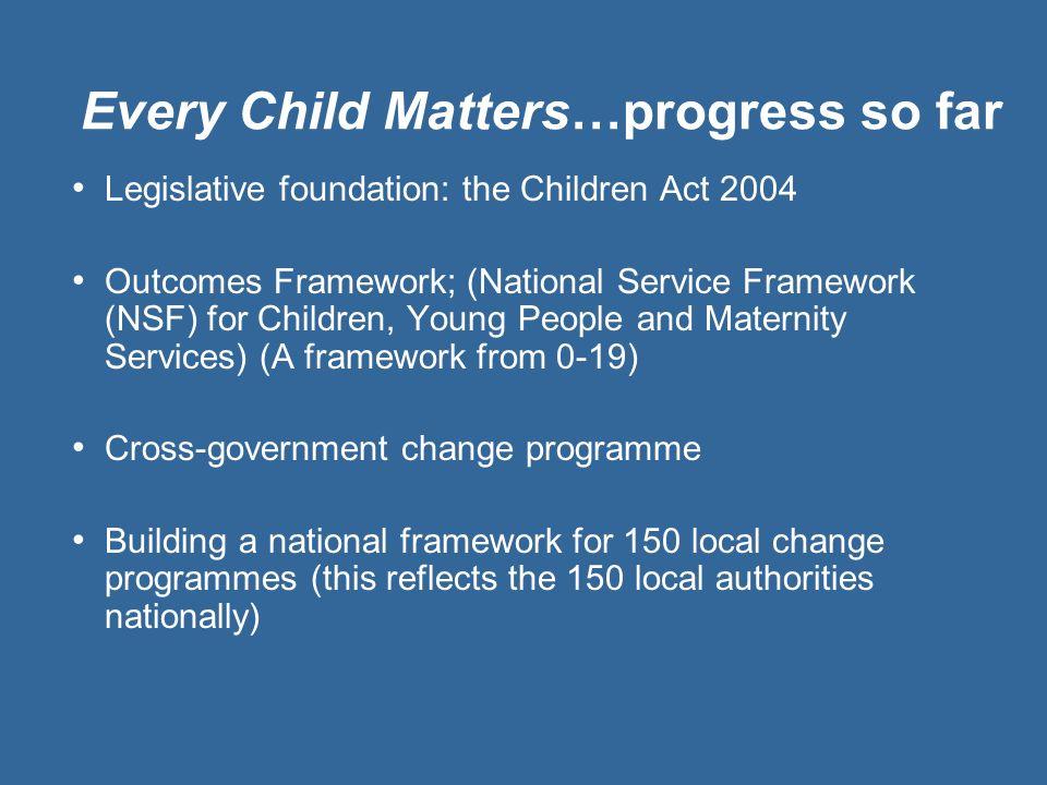 Every Child Matters…progress so far Legislative foundation: the Children Act 2004 Outcomes Framework; (National Service Framework (NSF) for Children,