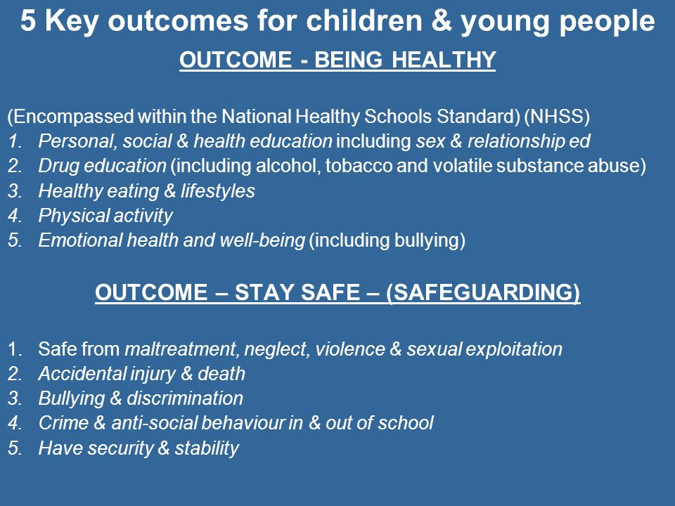 5 Key outcomes for children & young people OUTCOME - BEING HEALTHY (Encompassed within the National Healthy Schools Standard) (NHSS) 1.Personal, socia