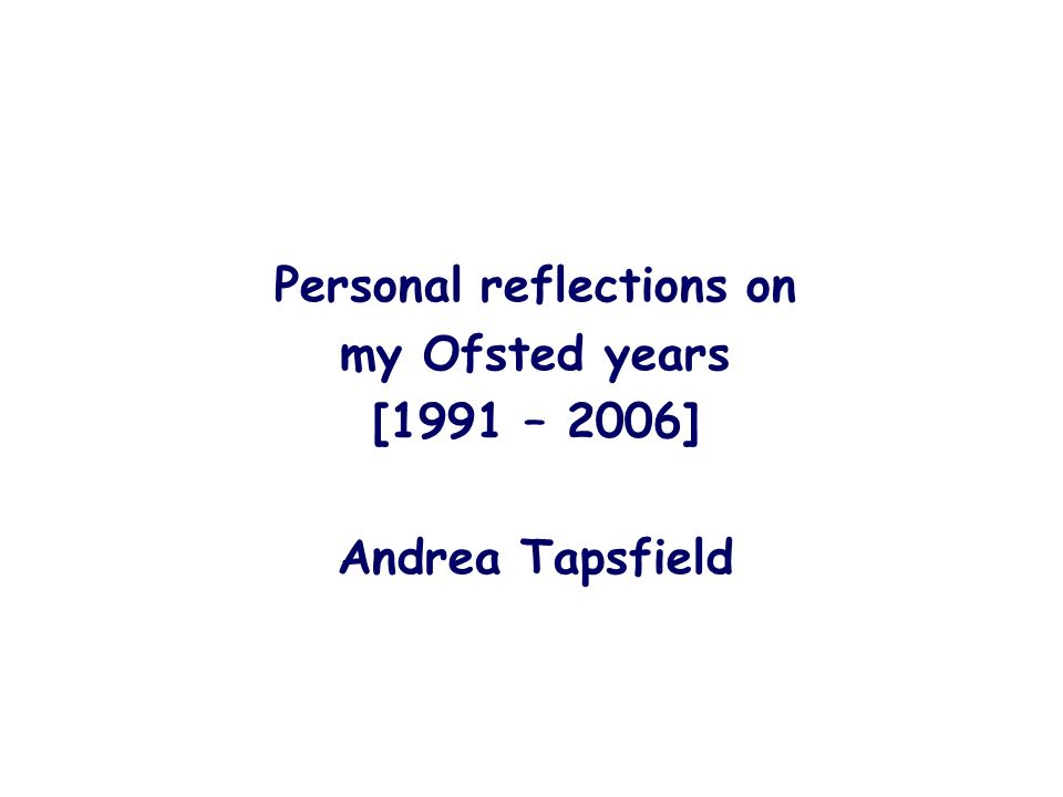 Personal reflections on my Ofsted years [1991 – 2006] Andrea Tapsfield