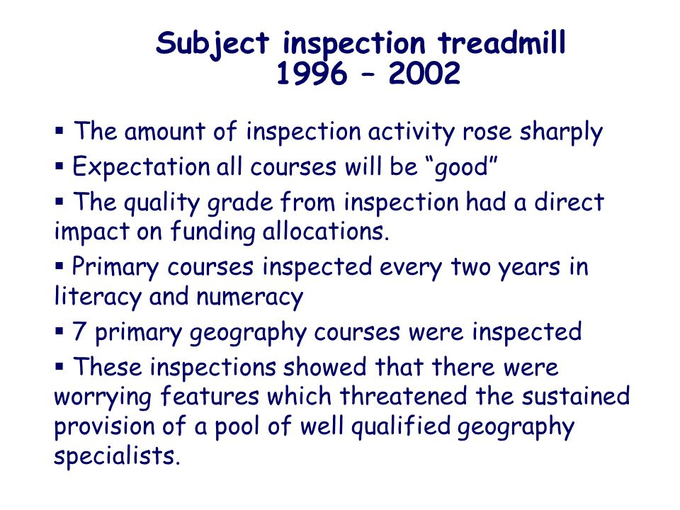 Subject inspection treadmill 1996 – 2002 The amount of inspection activity rose sharply Expectation all courses will be good The quality grade from inspection had a direct impact on funding allocations.