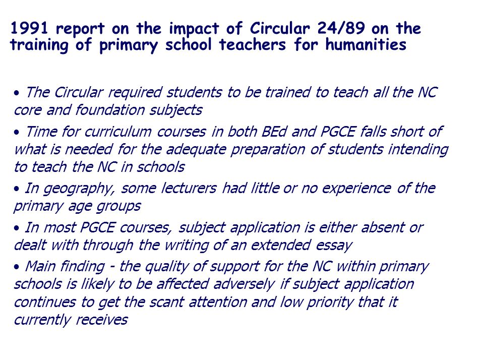 1991 report on the impact of Circular 24/89 on the training of primary school teachers for humanities The Circular required students to be trained to teach all the NC core and foundation subjects Time for curriculum courses in both BEd and PGCE falls short of what is needed for the adequate preparation of students intending to teach the NC in schools In geography, some lecturers had little or no experience of the primary age groups In most PGCE courses, subject application is either absent or dealt with through the writing of an extended essay Main finding - the quality of support for the NC within primary schools is likely to be affected adversely if subject application continues to get the scant attention and low priority that it currently receives