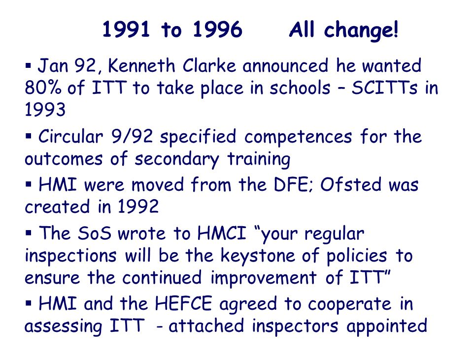 1991 to 1996 All change! Jan 92, Kenneth Clarke announced he wanted 80% of ITT to take place in schools – SCITTs in 1993 Circular 9/92 specified compe