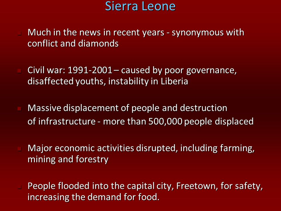 Sierra Leone Much in the news in recent years - synonymous with conflict and diamonds Much in the news in recent years - synonymous with conflict and
