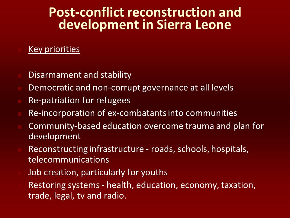 Post-conflict reconstruction and development in Sierra Leone Key priorities Disarmament and stability Democratic and non-corrupt governance at all lev