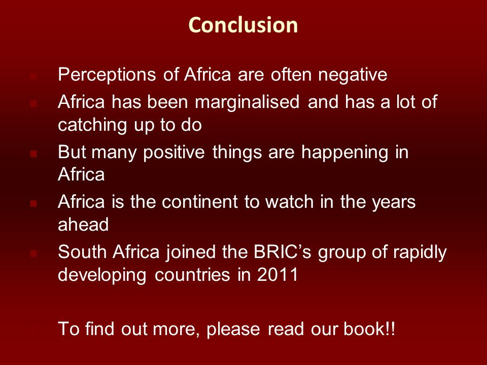 Conclusion Perceptions of Africa are often negative Africa has been marginalised and has a lot of catching up to do But many positive things are happe