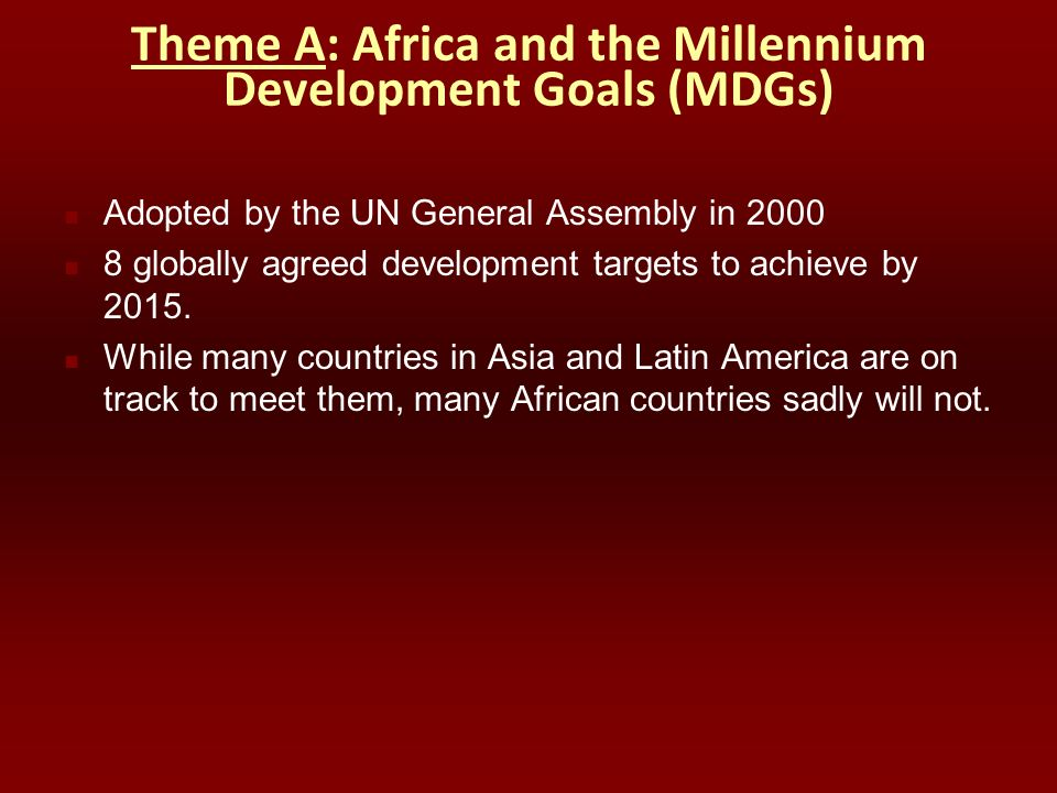 Theme A: Africa and the Millennium Development Goals (MDGs) Adopted by the UN General Assembly in 2000 8 globally agreed development targets to achiev