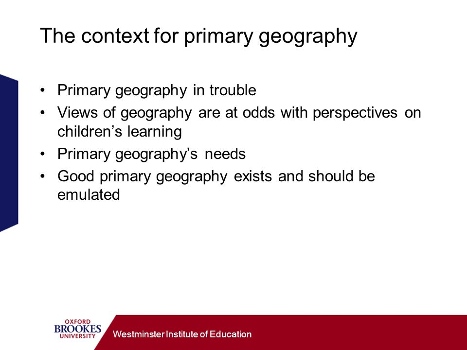 Westminster Institute of Education Moving forward: Five questions Does the whole childs experience and education - and thus geographical education - matter.