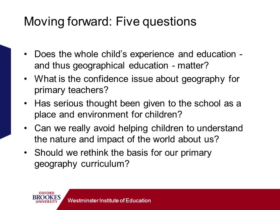 Westminster Institute of Education 10 suggested threads for a primary geography curriculum Me in the world Neighbourhood and community Connecting with the wider world Other people, places and me Seeing and representing the world Encountering big issues Seeing change and its effects Caring for the world Heading for the future The world today - near and far