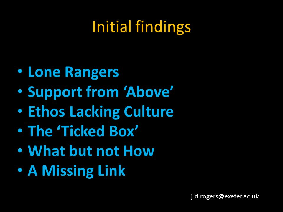 Initial findings Lone Rangers Support from Above Ethos Lacking Culture The Ticked Box What but not How A Missing Link j.d.rogers@exeter.ac.uk