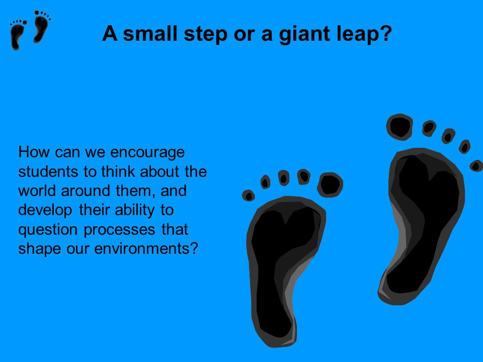 A small step or a giant leap? How can we encourage students to think about the world around them, and develop their ability to question processes that