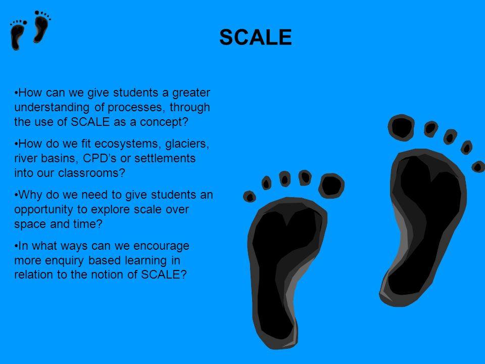 SCALE How can we give students a greater understanding of processes, through the use of SCALE as a concept? How do we fit ecosystems, glaciers, river