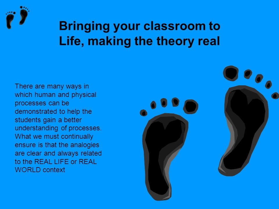 Bringing your classroom to Life, making the theory real There are many ways in which human and physical processes can be demonstrated to help the stud
