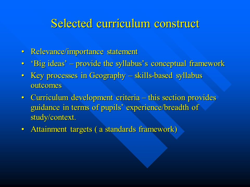 Selected curriculum construct Relevance/importance statement Relevance/importance statement Big ideas – provide the syllabuss conceptual framework Big ideas – provide the syllabuss conceptual framework Key processes in Geography – skills-based syllabus outcomes Key processes in Geography – skills-based syllabus outcomes Curriculum development criteria – this section provides guidance in terms of pupils experience/breadth of study/context.