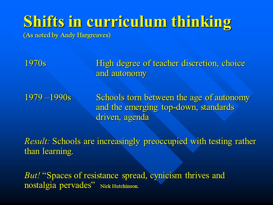 Shifts in curriculum thinking (As noted by Andy Hargreaves) 1970s High degree of teacher discretion, choice and autonomy 1979 –1990s Schools torn between the age of autonomy and the emerging top-down, standards driven, agenda Result: Schools are increasingly preoccupied with testing rather than learning.