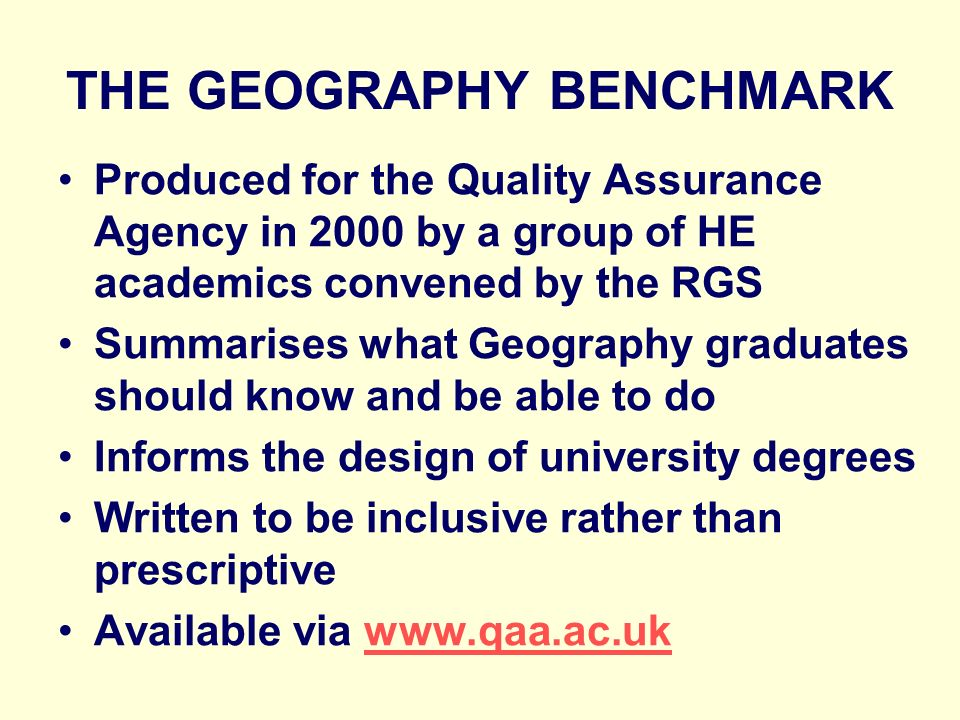 THE GEOGRAPHY BENCHMARK Produced for the Quality Assurance Agency in 2000 by a group of HE academics convened by the RGS Summarises what Geography graduates should know and be able to do Informs the design of university degrees Written to be inclusive rather than prescriptive Available via www.qaa.ac.ukwww.qaa.ac.uk