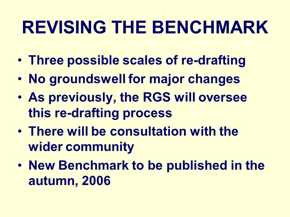 REVISING THE BENCHMARK Three possible scales of re-drafting No groundswell for major changes As previously, the RGS will oversee this re-drafting process There will be consultation with the wider community New Benchmark to be published in the autumn, 2006