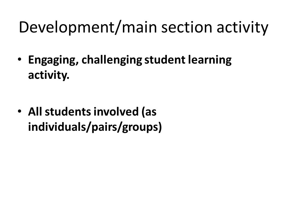 Development/main section activity Engaging, challenging student learning activity.