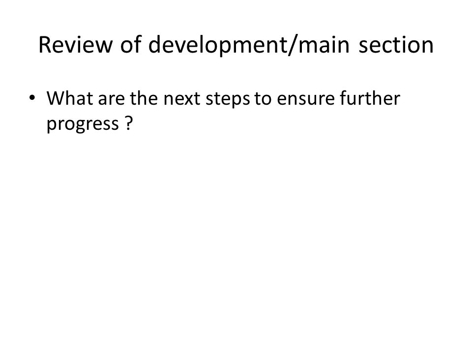 Review of development/main section What are the next steps to ensure further progress