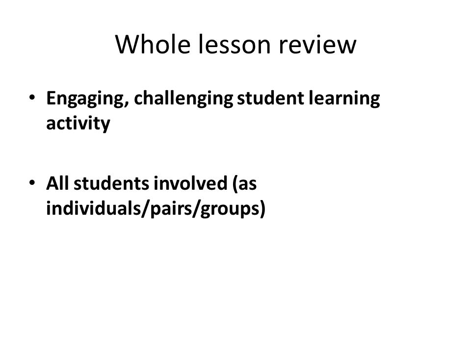 Whole lesson review Engaging, challenging student learning activity All students involved (as individuals/pairs/groups)
