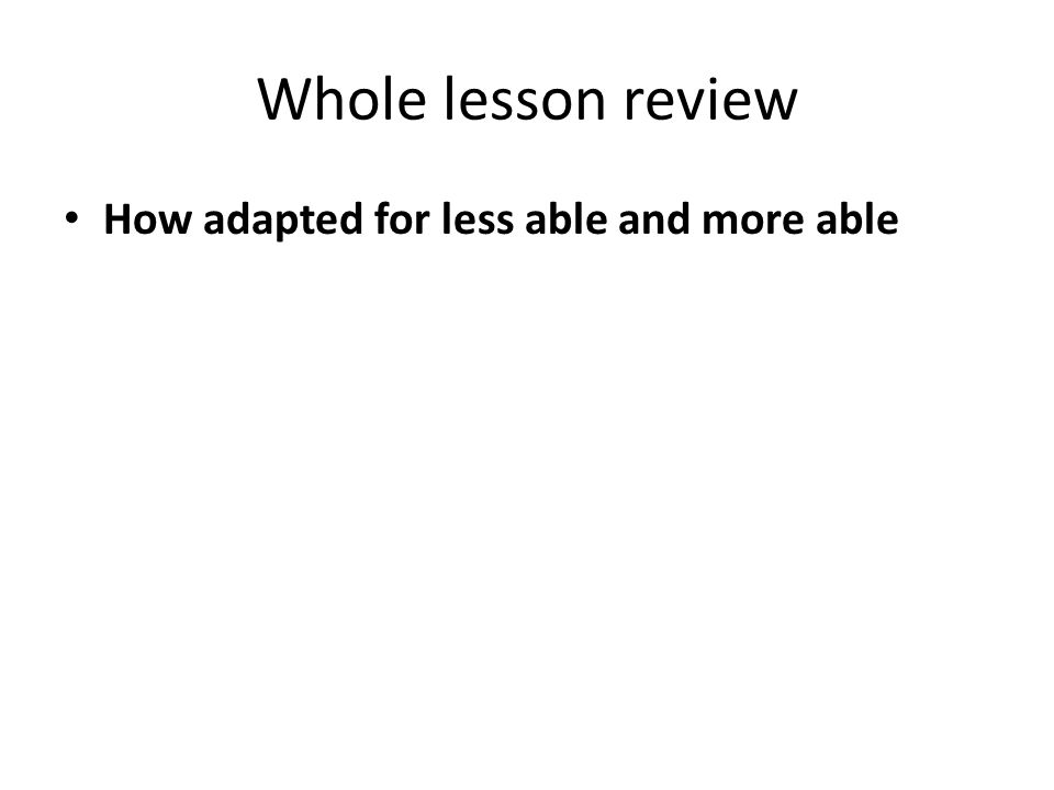 Whole lesson review How adapted for less able and more able