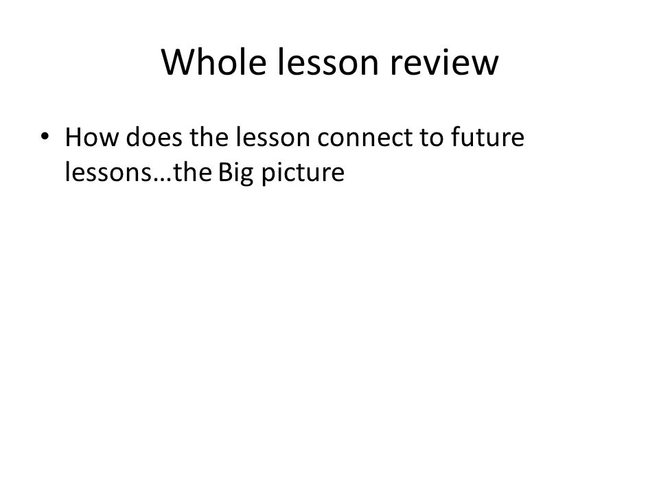 Whole lesson review How does the lesson connect to future lessons…the Big picture