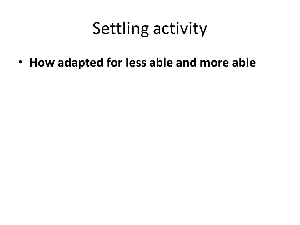 Settling activity How adapted for less able and more able