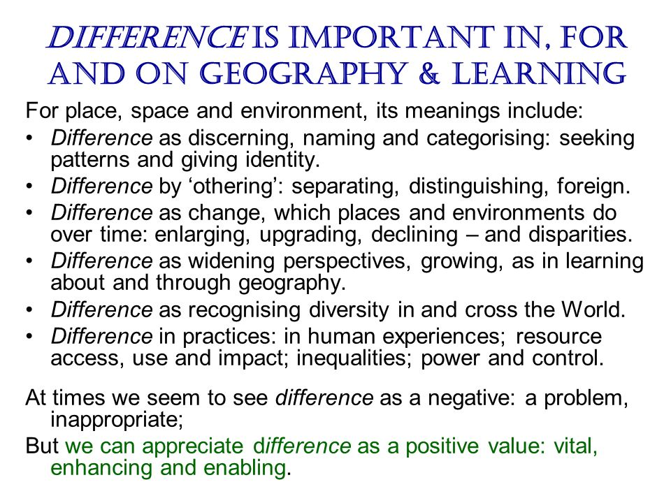Difference is important in, for and on geography & learning For place, space and environment, its meanings include: Difference as discerning, naming a