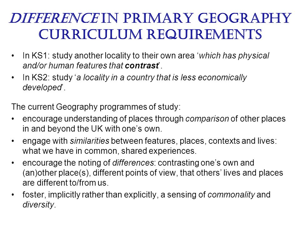 Difference in primary geography curriculum requirements In KS1: study another locality to their own area which has physical and/or human features that contrast.