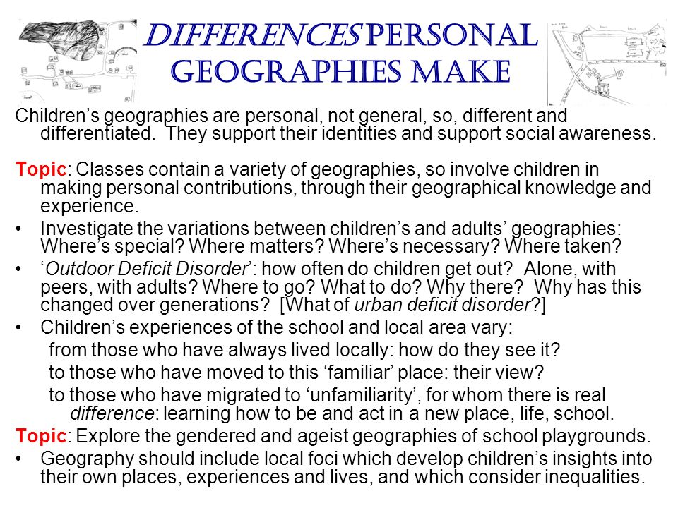 Differences personal geographies make Childrens geographies are personal, not general, so, different and differentiated. They support their identities