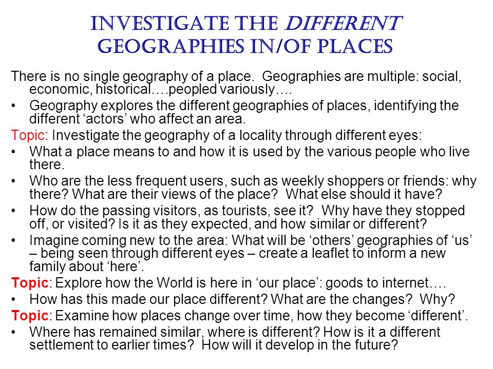 Investigate the Different geographies in/of places There is no single geography of a place. Geographies are multiple: social, economic, historical….pe