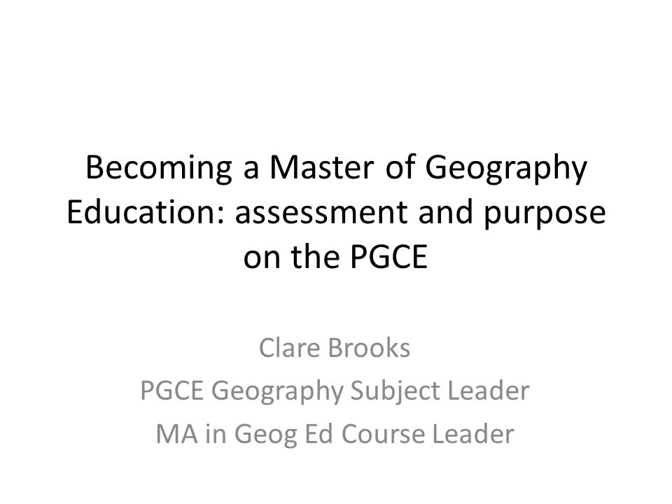 Becoming a Master of Geography Education: assessment and purpose on the PGCE Clare Brooks PGCE Geography Subject Leader MA in Geog Ed Course Leader
