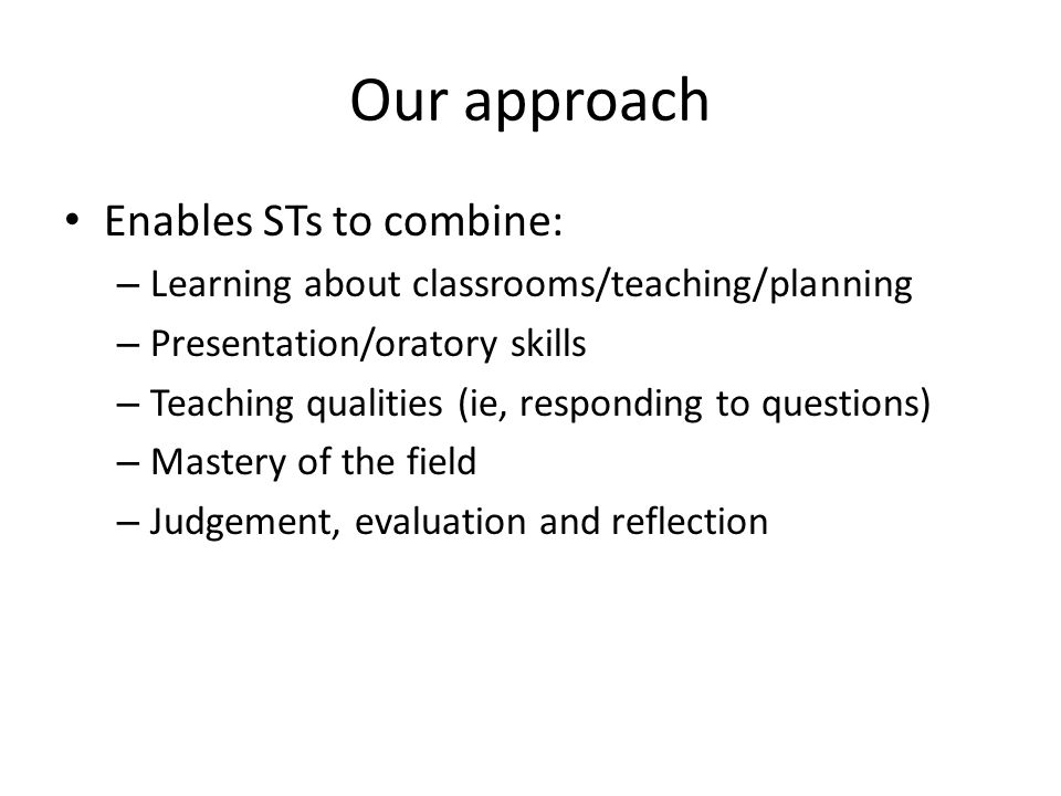 Our approach Enables STs to combine: – Learning about classrooms/teaching/planning – Presentation/oratory skills – Teaching qualities (ie, responding to questions) – Mastery of the field – Judgement, evaluation and reflection