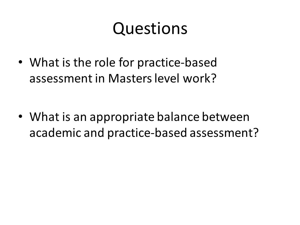 Questions What is the role for practice-based assessment in Masters level work.