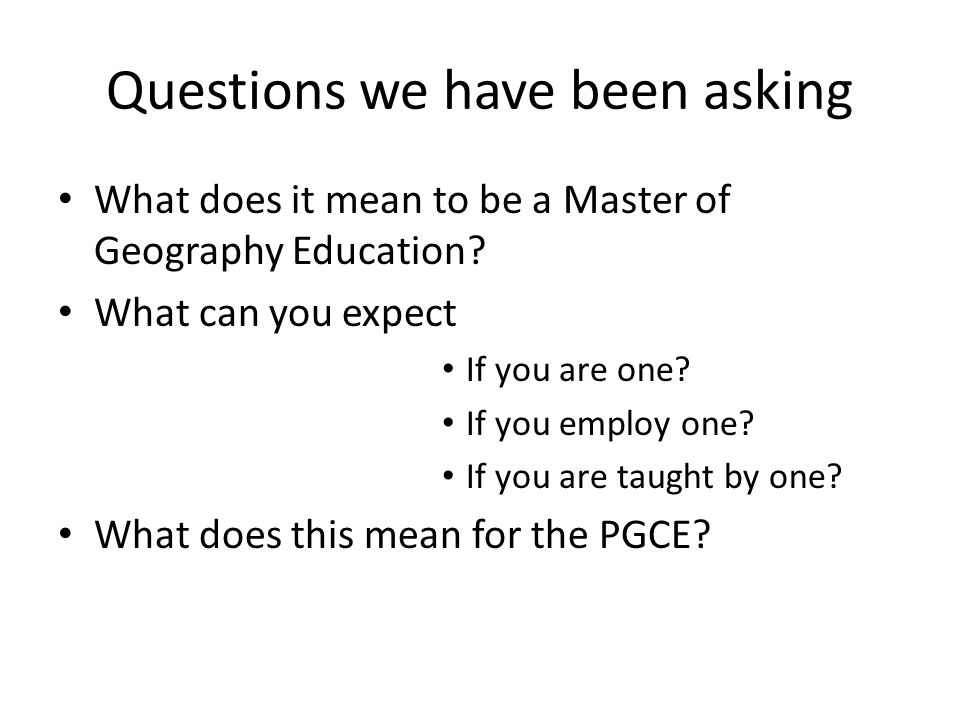 Questions we have been asking What does it mean to be a Master of Geography Education.