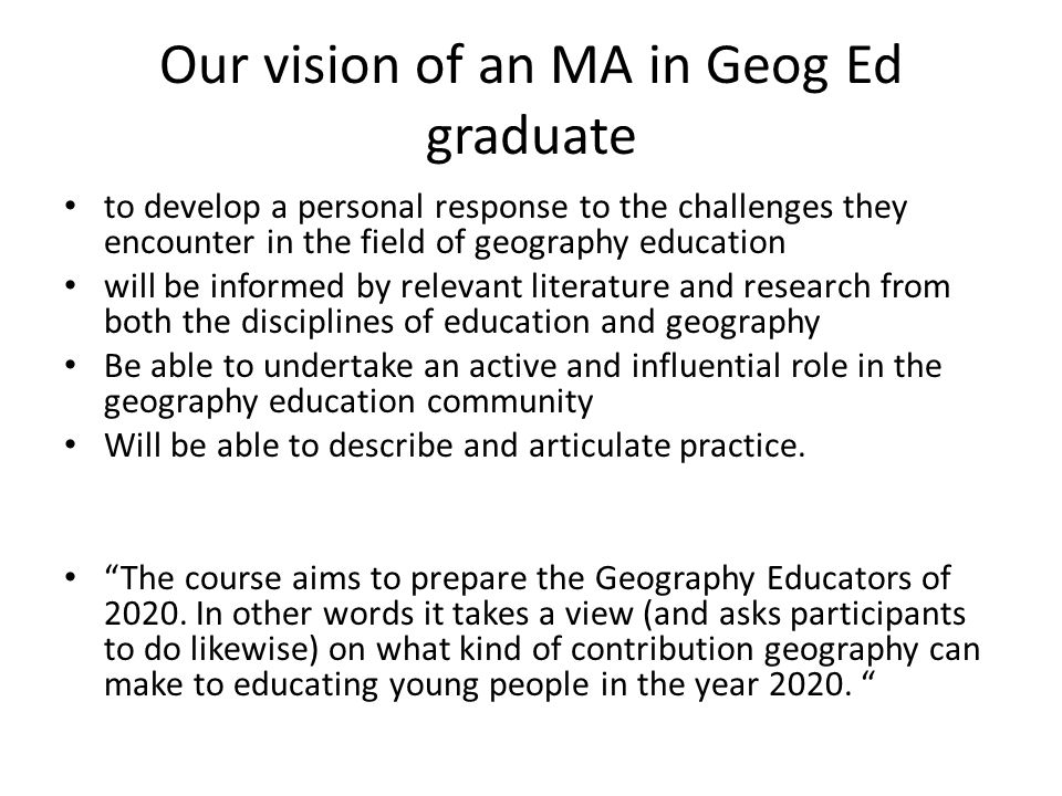 Our vision of an MA in Geog Ed graduate to develop a personal response to the challenges they encounter in the field of geography education will be informed by relevant literature and research from both the disciplines of education and geography Be able to undertake an active and influential role in the geography education community Will be able to describe and articulate practice.