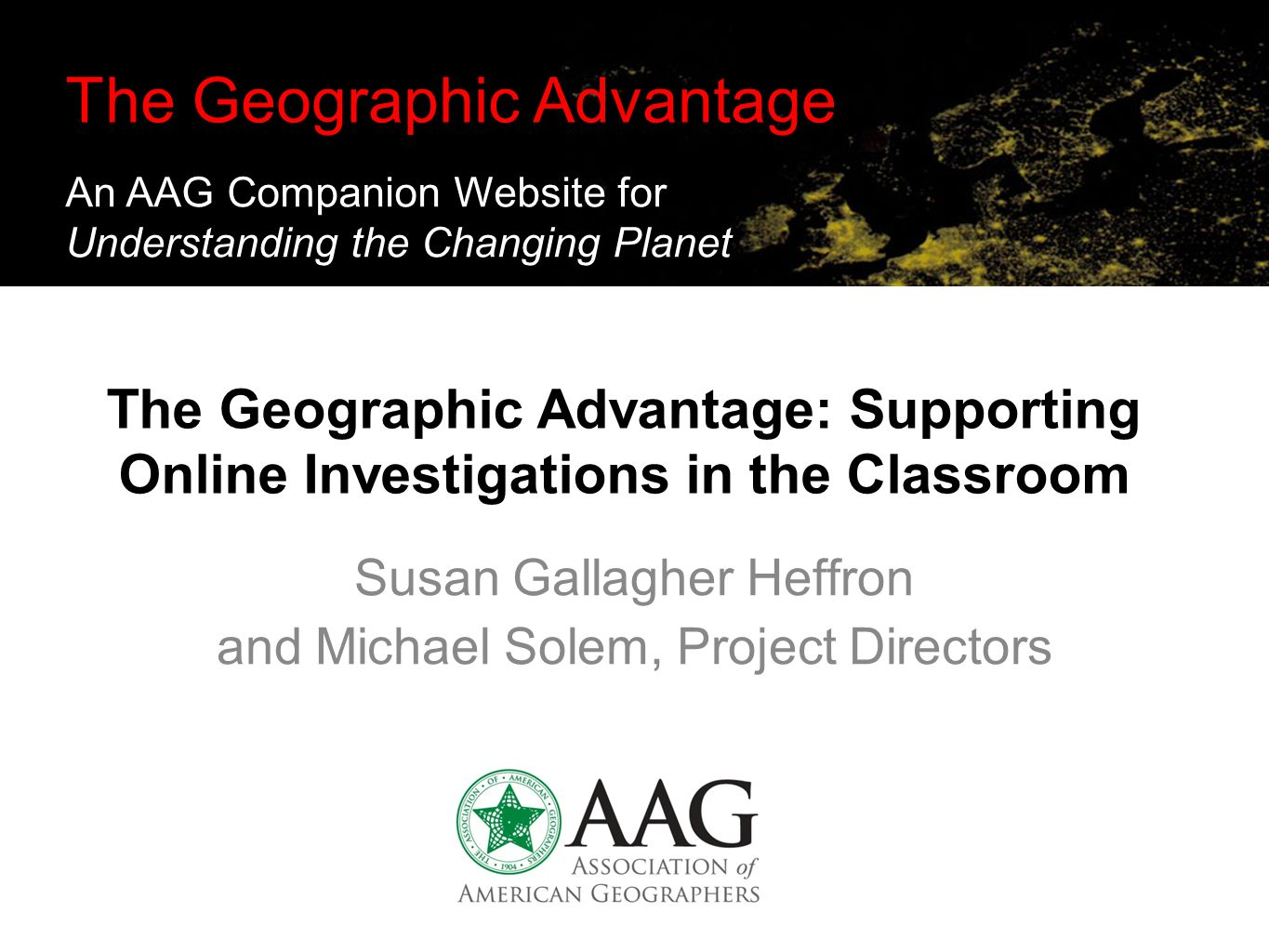 The Geographic Advantage: Supporting Online Investigations in the Classroom Susan Gallagher Heffron and Michael Solem, Project Directors The Geographic Advantage An AAG Companion Website for Understanding the Changing Planet