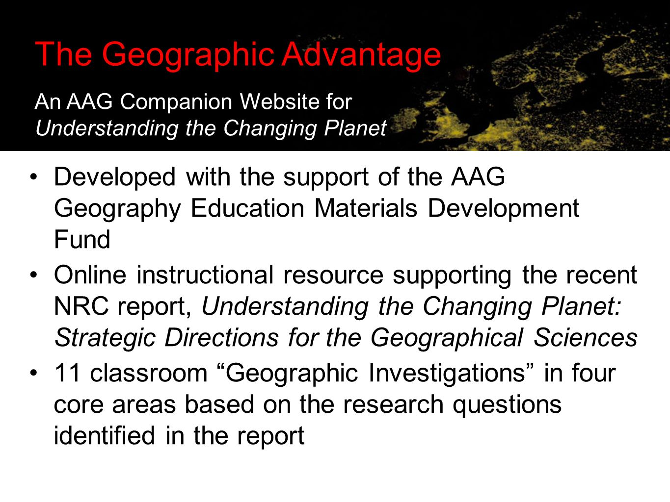 The Geographic Advantage: Supporting Online Investigations in the Classroom Developed with the support of the AAG Geography Education Materials Development Fund Online instructional resource supporting the recent NRC report, Understanding the Changing Planet: Strategic Directions for the Geographical Sciences 11 classroom Geographic Investigations in four core areas based on the research questions identified in the report The Geographic Advantage An AAG Companion Website for Understanding the Changing Planet