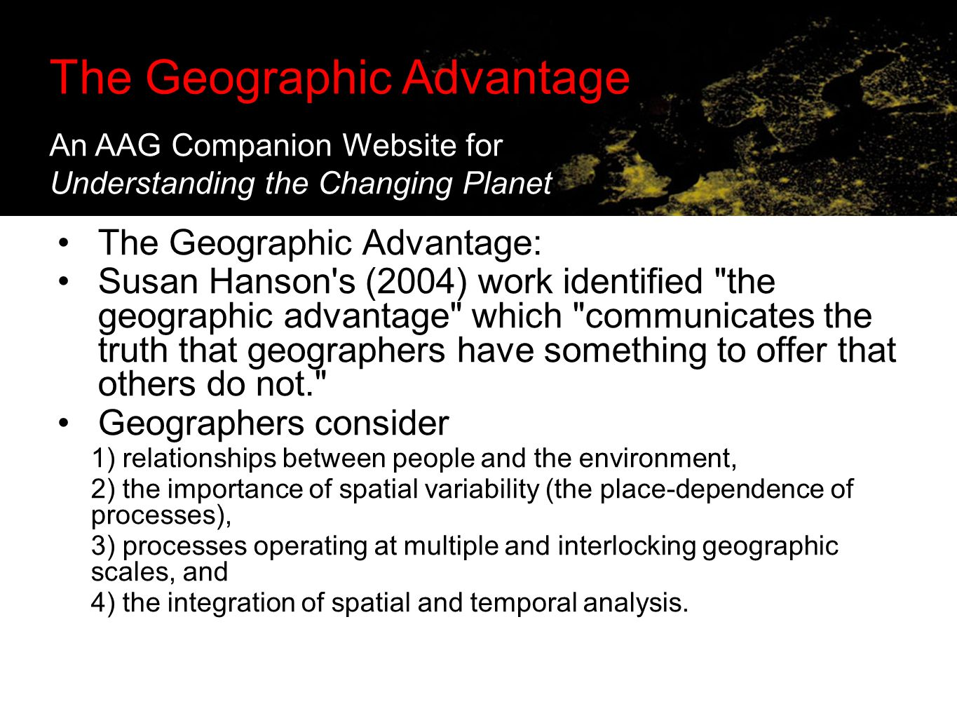 The Geographic Advantage: Supporting Online Investigations in the Classroom The Geographic Advantage: Susan Hanson s (2004) work identified the geographic advantage which communicates the truth that geographers have something to offer that others do not. Geographers consider 1) relationships between people and the environment, 2) the importance of spatial variability (the place-dependence of processes), 3) processes operating at multiple and interlocking geographic scales, and 4) the integration of spatial and temporal analysis.
