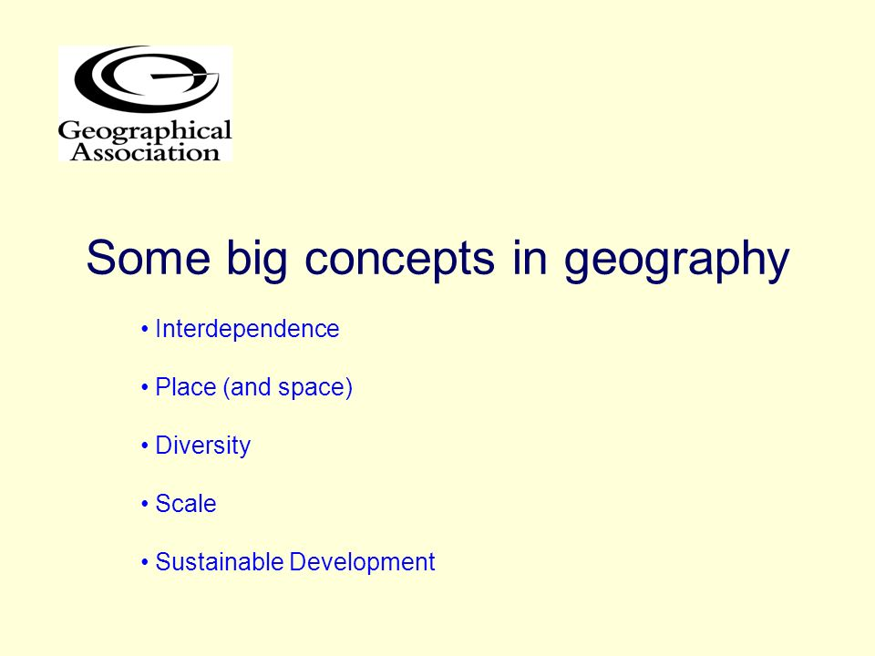 Some big concepts in geography Interdependence Place (and space) Diversity Scale Sustainable Development