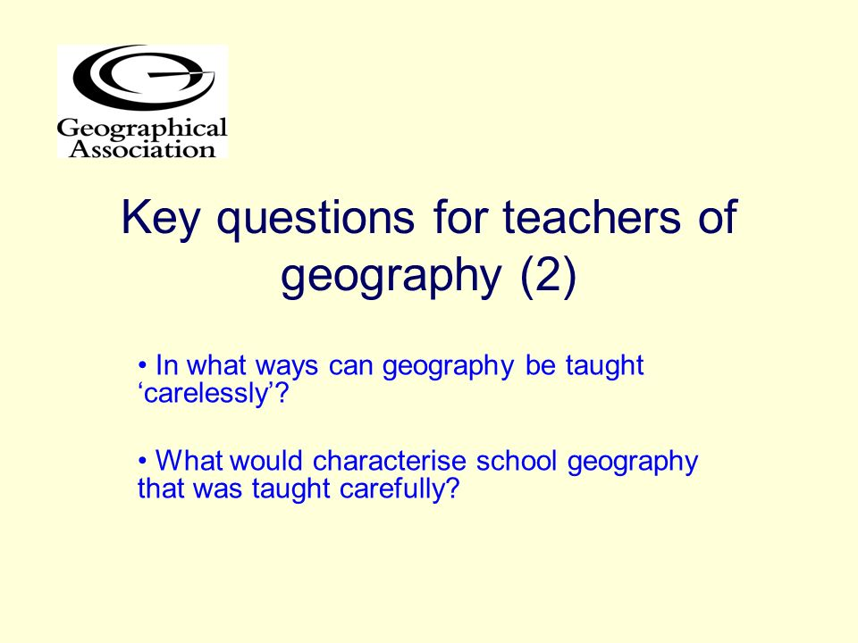 Key questions for teachers of geography (2) In what ways can geography be taught carelessly? What would characterise school geography that was taught