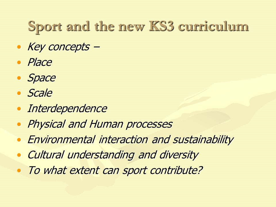Sport and the new KS3 curriculum Key concepts –Key concepts – PlacePlace SpaceSpace ScaleScale InterdependenceInterdependence Physical and Human processesPhysical and Human processes Environmental interaction and sustainabilityEnvironmental interaction and sustainability Cultural understanding and diversityCultural understanding and diversity To what extent can sport contribute?To what extent can sport contribute?
