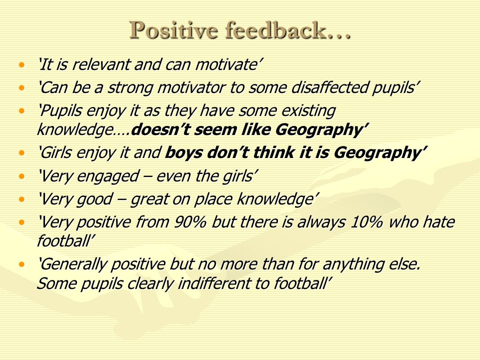 Positive feedback… It is relevant and can motivateIt is relevant and can motivate Can be a strong motivator to some disaffected pupilsCan be a strong motivator to some disaffected pupils Pupils enjoy it as they have some existing knowledge….doesnt seem like GeographyPupils enjoy it as they have some existing knowledge….doesnt seem like Geography Girls enjoy it and boys dont think it is GeographyGirls enjoy it and boys dont think it is Geography Very engaged – even the girlsVery engaged – even the girls Very good – great on place knowledgeVery good – great on place knowledge Very positive from 90% but there is always 10% who hate footballVery positive from 90% but there is always 10% who hate football Generally positive but no more than for anything else.