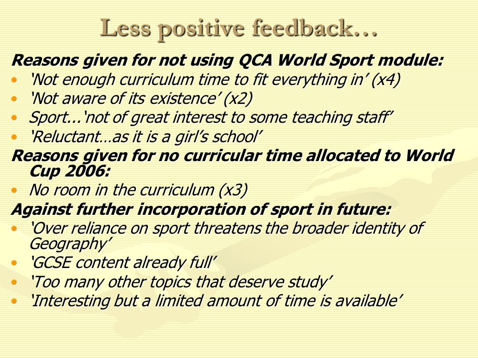 Less positive feedback… Reasons given for not using QCA World Sport module: Not enough curriculum time to fit everything in (x4)Not enough curriculum time to fit everything in (x4) Not aware of its existence (x2)Not aware of its existence (x2) Sport...not of great interest to some teaching staffSport...not of great interest to some teaching staff Reluctant…as it is a girls schoolReluctant…as it is a girls school Reasons given for no curricular time allocated to World Cup 2006: No room in the curriculum (x3)No room in the curriculum (x3) Against further incorporation of sport in future: Over reliance on sport threatens the broader identity of GeographyOver reliance on sport threatens the broader identity of Geography GCSE content already fullGCSE content already full Too many other topics that deserve studyToo many other topics that deserve study Interesting but a limited amount of time is availableInteresting but a limited amount of time is available
